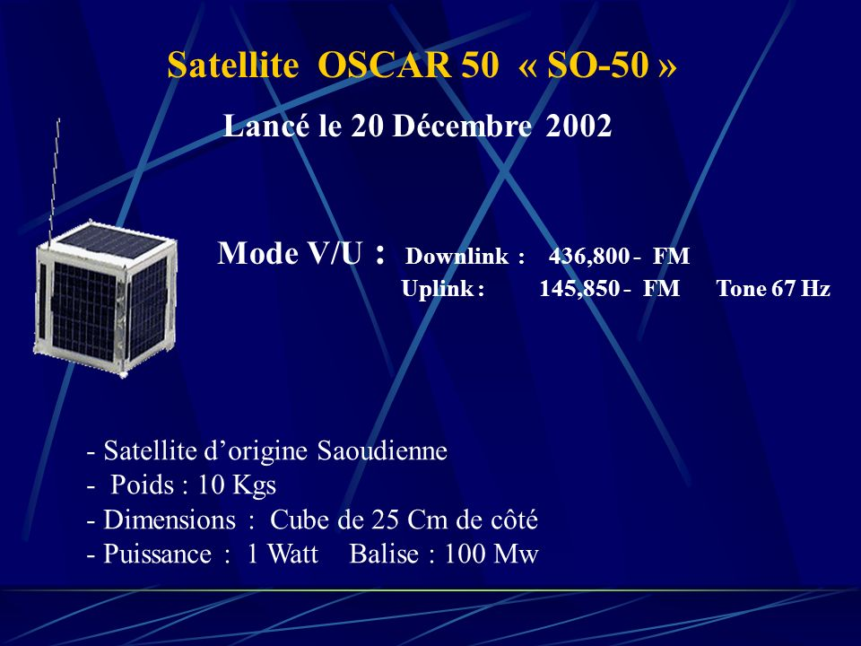 Satellite OSCAR 50 « SO-50 » Mode V/U : Downlink : 436,800 - FM Uplink : 145,850 - FM Tone 67 Hz - Satellite dorigine Saoudienne - Poids : 10 Kgs - Di