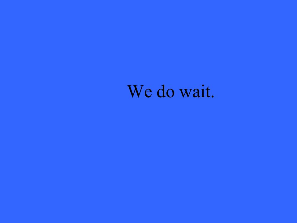 We do wait.