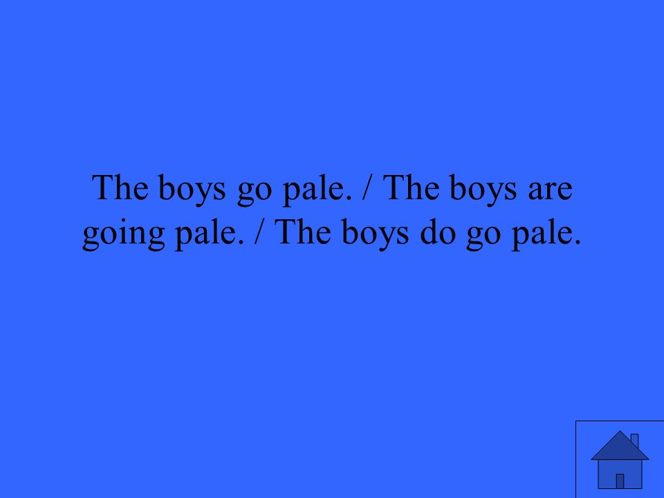 The boys go pale. / The boys are going pale. / The boys do go pale.