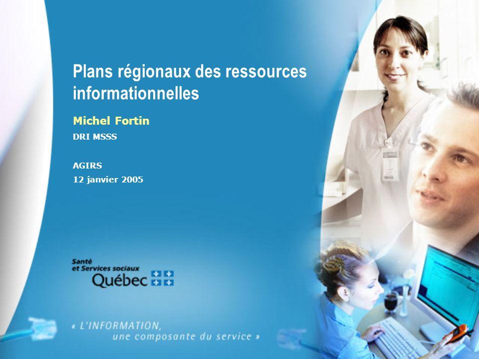 Plans régionaux des ressources informationnelles Michel Fortin DRI MSSS AGIRS 12 janvier 2005