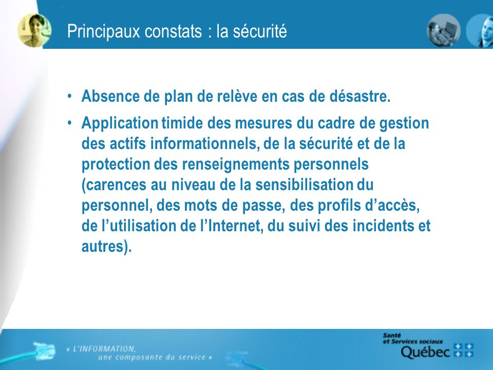 Principaux constats : la sécurité Absence de plan de relève en cas de désastre. Application timide des mesures du cadre de gestion des actifs informat