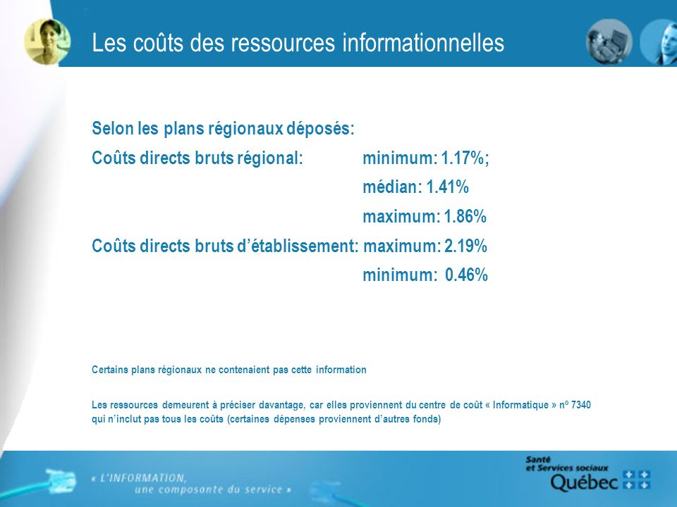 Les coûts des ressources informationnelles Selon les plans régionaux déposés: Coûts directs bruts régional: minimum: 1.17%; médian: 1.41% maximum: 1.86% Coûts directs bruts détablissement: maximum: 2.19% minimum: 0.46% Certains plans régionaux ne contenaient pas cette information Les ressources demeurent à préciser davantage, car elles proviennent du centre de coût « Informatique » n o 7340 qui ninclut pas tous les coûts (certaines dépenses proviennent dautres fonds)