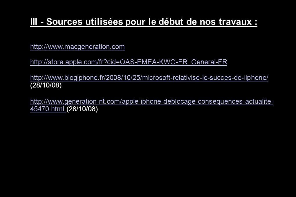III - Sources utilisées pour le début de nos travaux : http://www.macgeneration.com http://store.apple.com/fr cid=OAS-EMEA-KWG-FR_General-FR http://www.blogiphone.fr/2008/10/25/microsoft-relativise-le-succes-de-liphone/ http://www.blogiphone.fr/2008/10/25/microsoft-relativise-le-succes-de-liphone/ (28/10/08) http://www.generation-nt.com/apple-iphone-deblocage-consequences-actualite- 45470.html http://www.generation-nt.com/apple-iphone-deblocage-consequences-actualite- 45470.html (28/10/08)
