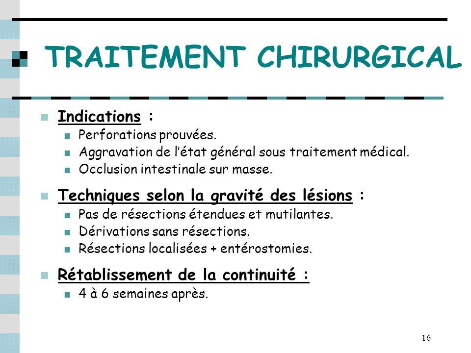 16 TRAITEMENT CHIRURGICAL Indications : Perforations prouvées. Aggravation de létat général sous traitement médical. Occlusion intestinale sur masse.