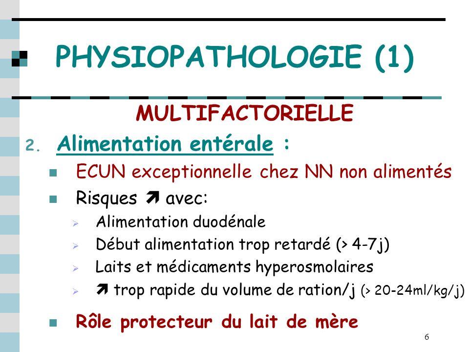 6 PHYSIOPATHOLOGIE (1) MULTIFACTORIELLE 2. Alimentation entérale : ECUN exceptionnelle chez NN non alimentés Risques avec: Alimentation duodénale Débu
