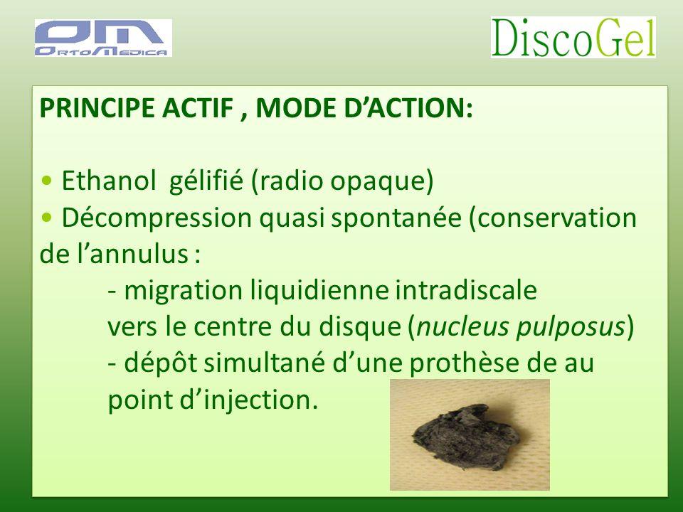 PRINCIPE ACTIF, MODE DACTION: Ethanol gélifié (radio opaque) Décompression quasi spontanée (conservation de lannulus : - migration liquidienne intradi