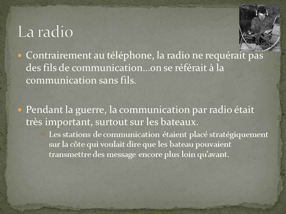 Contrairement au téléphone, la radio ne requérait pas des fils de communication…on se référait à la communication sans fils. Pendant la guerre, la com