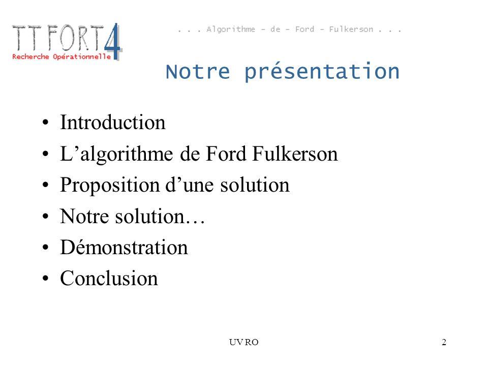 UV RO3 Introduction 1/2 Calcul du flot maximum dans un graphe –Implémentation de lalgorithme de Ford Fulkerson Cas dutilisation : –Problèmes de charge maximale admissible par des réseaux (électriques, informatiques, routiers)