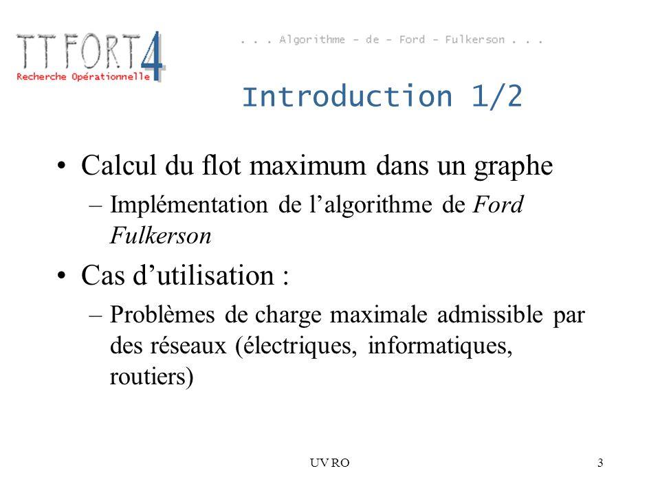 UV RO3 Introduction 1/2 Calcul du flot maximum dans un graphe –Implémentation de lalgorithme de Ford Fulkerson Cas dutilisation : –Problèmes de charge