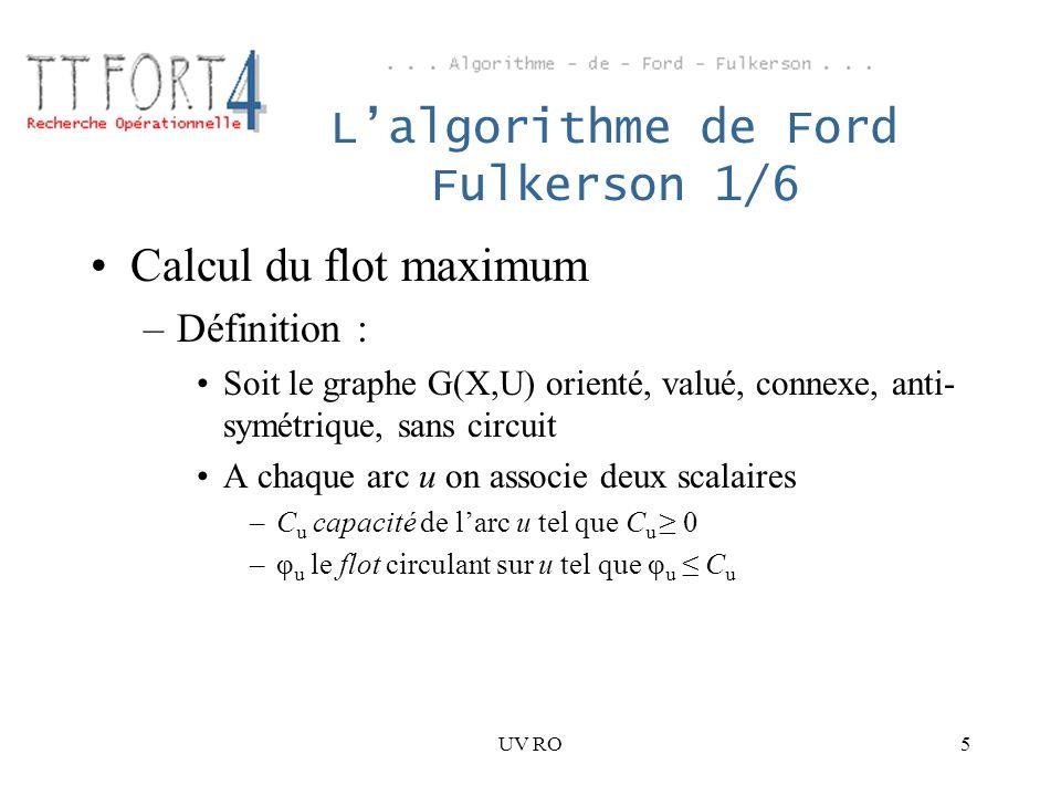 UV RO5 Lalgorithme de Ford Fulkerson 1/6 Calcul du flot maximum –Définition : Soit le graphe G(X,U) orienté, valué, connexe, anti- symétrique, sans ci