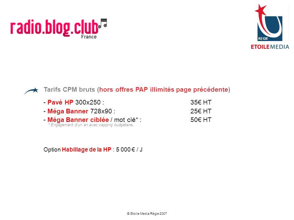 © Etoile Media Régie 2007 Tarifs CPM bruts (hors offres PAP illimités page précédente) - Pavé HP 300x250 : 35 HT - Méga Banner 728x90 : 25 HT - Méga B