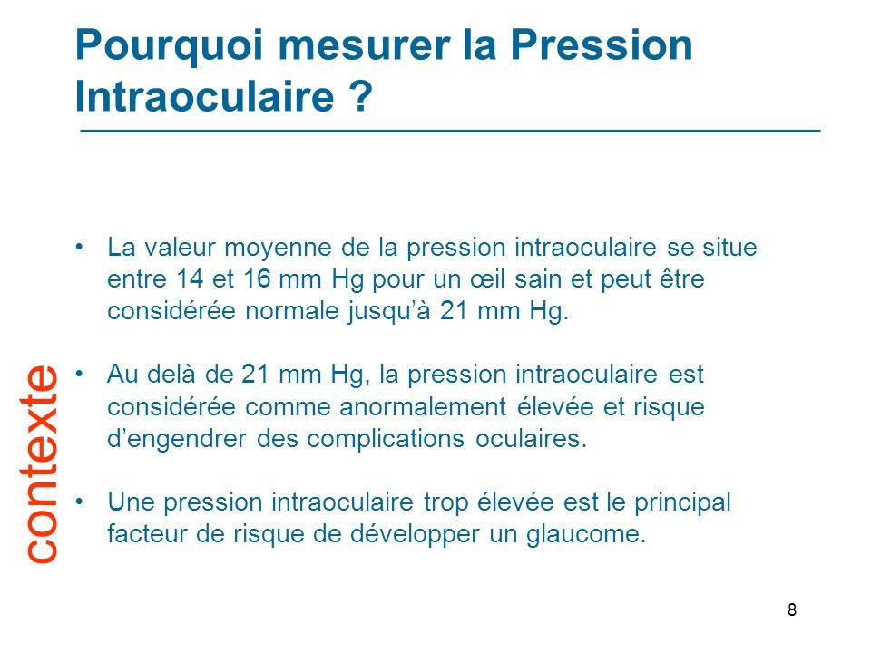 8 La valeur moyenne de la pression intraoculaire se situe entre 14 et 16 mm Hg pour un œil sain et peut être considérée normale jusquà 21 mm Hg.