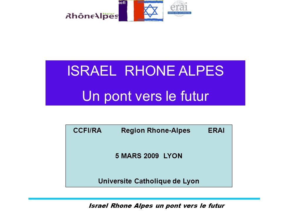 Israel Rhone Alpes un pont vers le futur ISRAEL RHONE ALPES Un pont vers le futur CCFI/RA Region Rhone-Alpes ERAI 5 MARS 2009 LYON Universite Catholiq