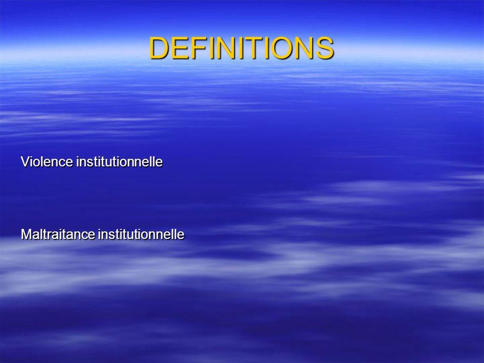 DEFINITIONS Violence institutionnelle Maltraitance institutionnelle