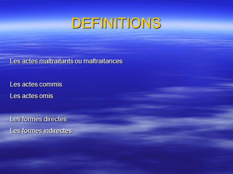 DEFINITIONS Les actes maltraitants ou maltraitances Les actes commis Les actes omis Les formes directes Les formes indirectes
