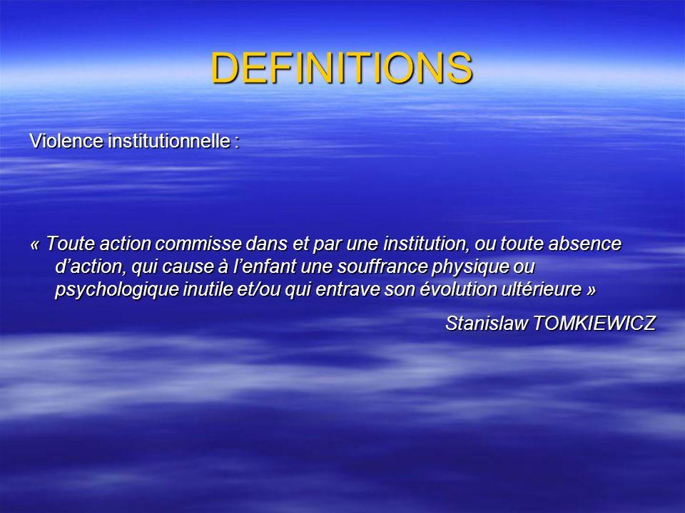 DEFINITIONS Violence institutionnelle : « Toute action commisse dans et par une institution, ou toute absence daction, qui cause à lenfant une souffra