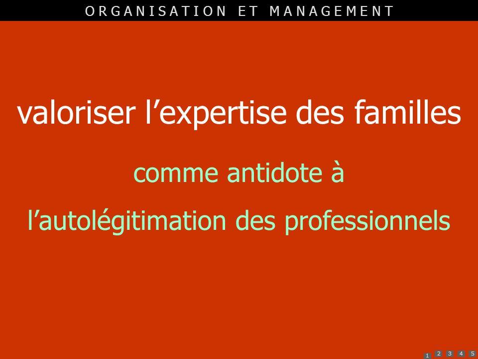 1 2345 valoriser lexpertise des familles comme antidote à lautolégitimation des professionnels O R G A N I S A T I O N E T M A N A G E M E N T