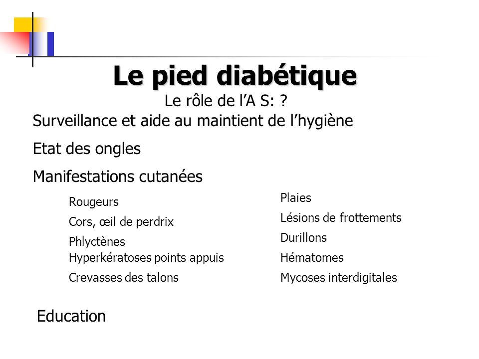 Le pied diabétique Surveillance et aide au maintient de lhygiène Etat des ongles Manifestations cutanées Le rôle de lA S: .