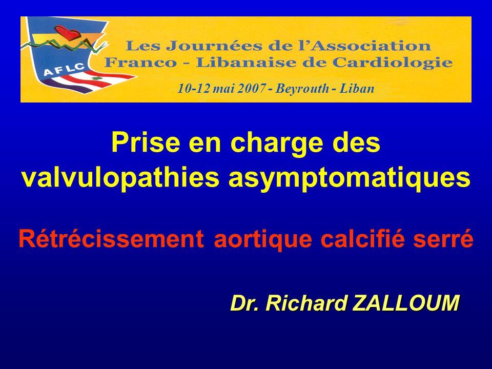 Prise en charge des valvulopathies asymptomatiques Rétrécissement aortique calcifié serré Dr. Richard ZALLOUM 10-12 mai 2007 - Beyrouth - Liban