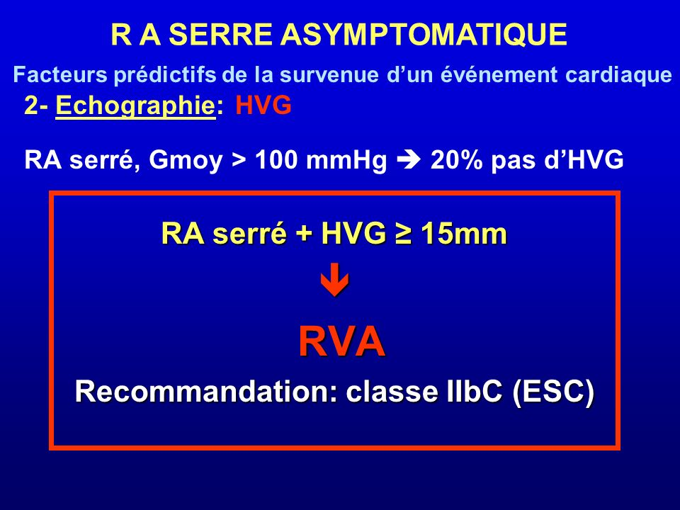 2- Echographie: HVG RA serré, Gmoy > 100 mmHg 20% pas dHVG RA serré + HVG 15mm RVA RVA Recommandation: classe IIbC (ESC) R A SERRE ASYMPTOMATIQUE Fact