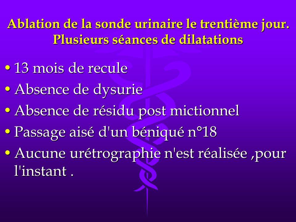 Ablation de la sonde urinaire le trentième jour. Plusieurs séances de dilatations 13 mois de recule13 mois de recule Absence de dysurieAbsence de dysu
