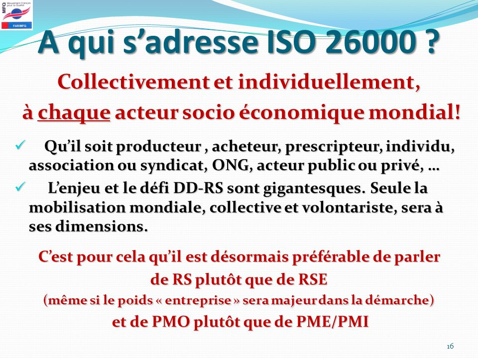 A qui sadresse ISO 26000 ? Collectivement et individuellement, à chaque acteur socio économique mondial! à chaque acteur socio économique mondial! Qui