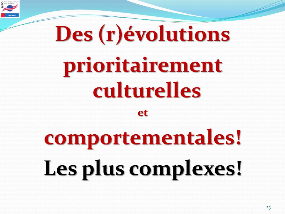 Des (r)évolutions prioritairement culturelles etcomportementales! Les plus complexes! 23