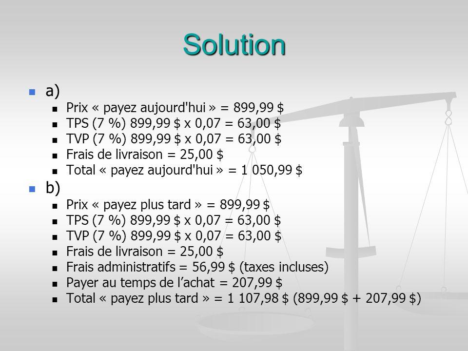 Solution a) Prix « payez aujourd hui » = 899,99 $ TPS (7 %) 899,99 $ x 0,07 = 63,00 $ TVP (7 %) 899,99 $ x 0,07 = 63,00 $ Frais de livraison = 25,00 $ Total « payez aujourd hui » = 1 050,99 $ b) Prix « payez plus tard » = 899,99 $ TPS (7 %) 899,99 $ x 0,07 = 63,00 $ TVP (7 %) 899,99 $ x 0,07 = 63,00 $ Frais de livraison = 25,00 $ Frais administratifs = 56,99 $ (taxes incluses) Payer au temps de lachat = 207,99 $ Total « payez plus tard » = 1 107,98 $ (899,99 $ + 207,99 $)