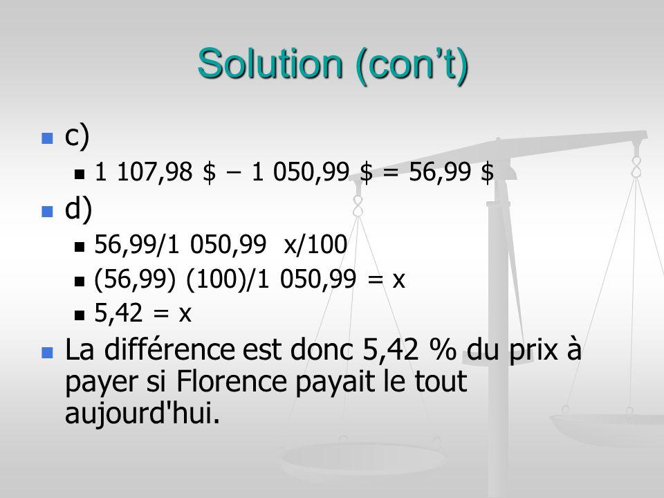 Solution (cont) c) 1 107,98 $ 1 050,99 $ = 56,99 $ d) 56,99/1 050,99 x/100 (56,99) (100)/1 050,99 = x 5,42 = x La différence est donc 5,42 % du prix à payer si Florence payait le tout aujourd hui.