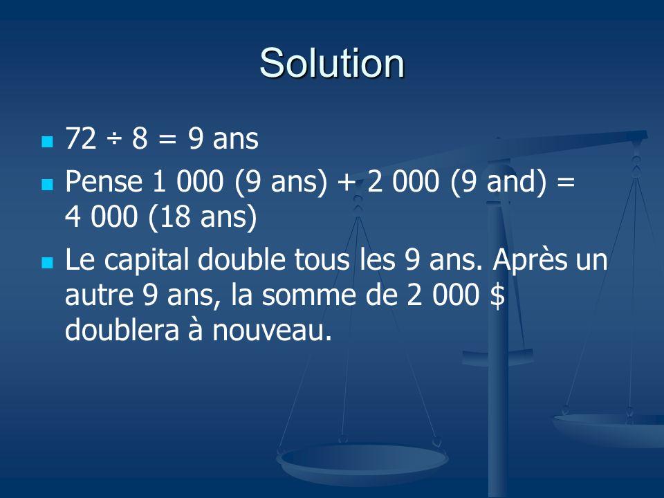 Solution 72 ÷ 8 = 9 ans Pense 1 000 (9 ans) + 2 000 (9 and) = 4 000 (18 ans) Le capital double tous les 9 ans. Après un autre 9 ans, la somme de 2 000