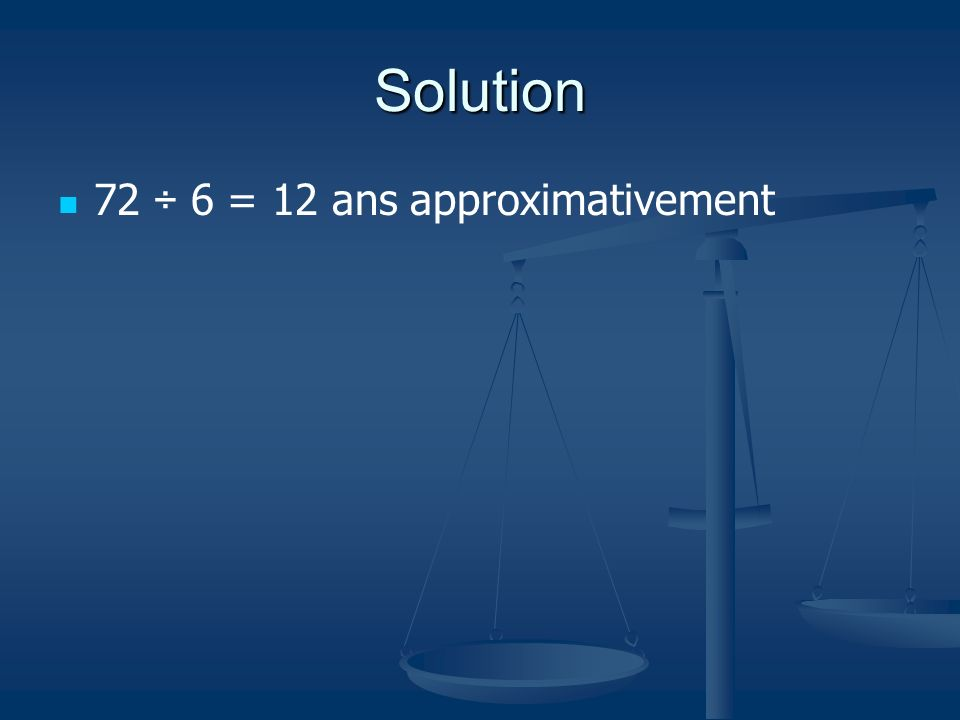 Solution 72 ÷ 6 = 12 ans approximativement