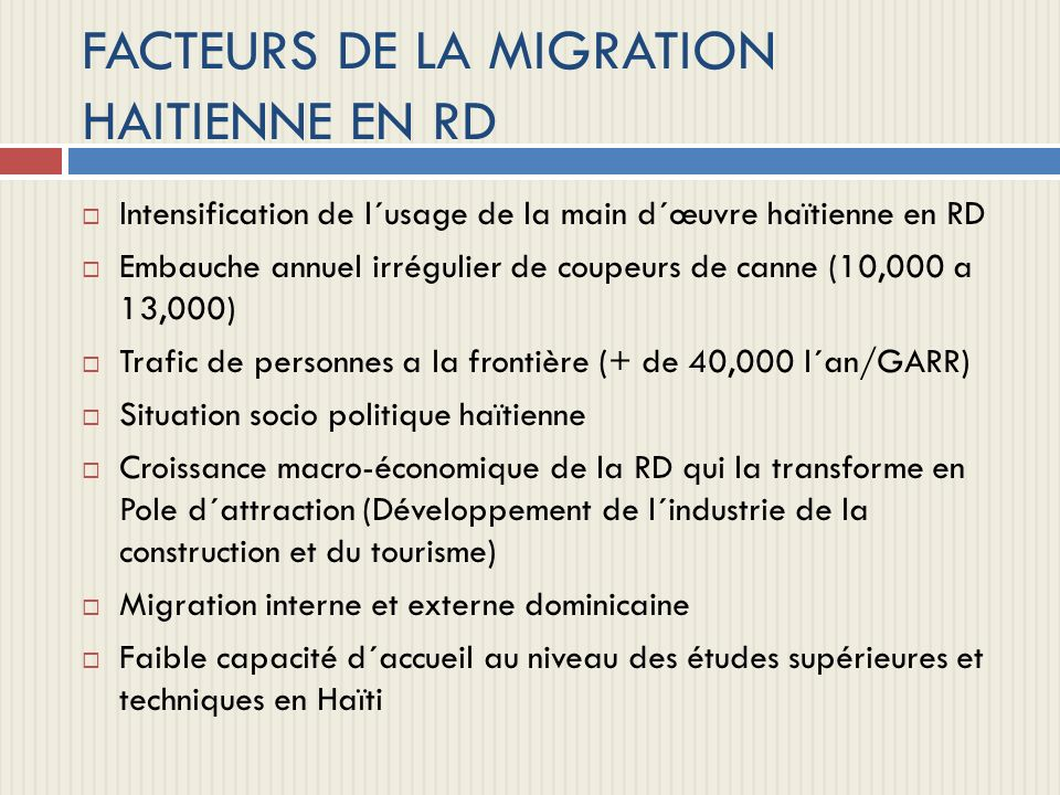 RAPPORTS AVEC SECTEUR OFFICIEL HAITI-RD Dos a dos avec les deux gouvernements (a exception des entrepreneurs et étudiants) Difficultés politiques de gestion des relations Haïti-diaspora en RD (dernière visite du Ministre des Haïtiens vivant a l´étranger remonte a 2005) Discontinuation du programme d octroi de documents (passeport, acte de naissance) aux sans papiers (2002-2004) ayant bénéficié a quelques 80,000 personnes en RD Les ONGs sont accusées de mener une campagne de diffamation contre la RD.