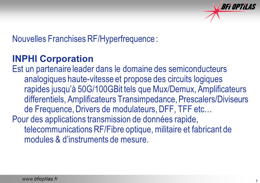 www.bfioptilas.fr 1 Nouvelles Franchises RF/Hyperfrequence : INPHI Corporation Est un partenaire leader dans le domaine des semiconducteurs analogiques haute-vitesse et propose des circuits logiques rapides jusquà 50G/100GBit tels que Mux/Demux, Amplificateurs differentiels, Amplificateurs Transimpedance, Prescalers/Diviseurs de Frequence, Drivers de modulateurs, DFF, TFF etc… Pour des applications transmission de données rapide, telecommunications RF/Fibre optique, militaire et fabricant de modules & dinstruments de mesure.