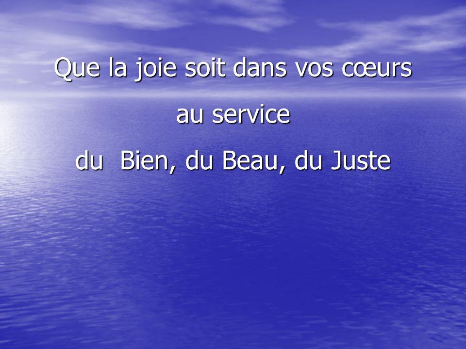 Que la joie soit dans vos cœurs au service du Bien, du Beau, du Juste