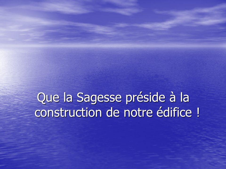 Que la Sagesse préside à la construction de notre édifice !