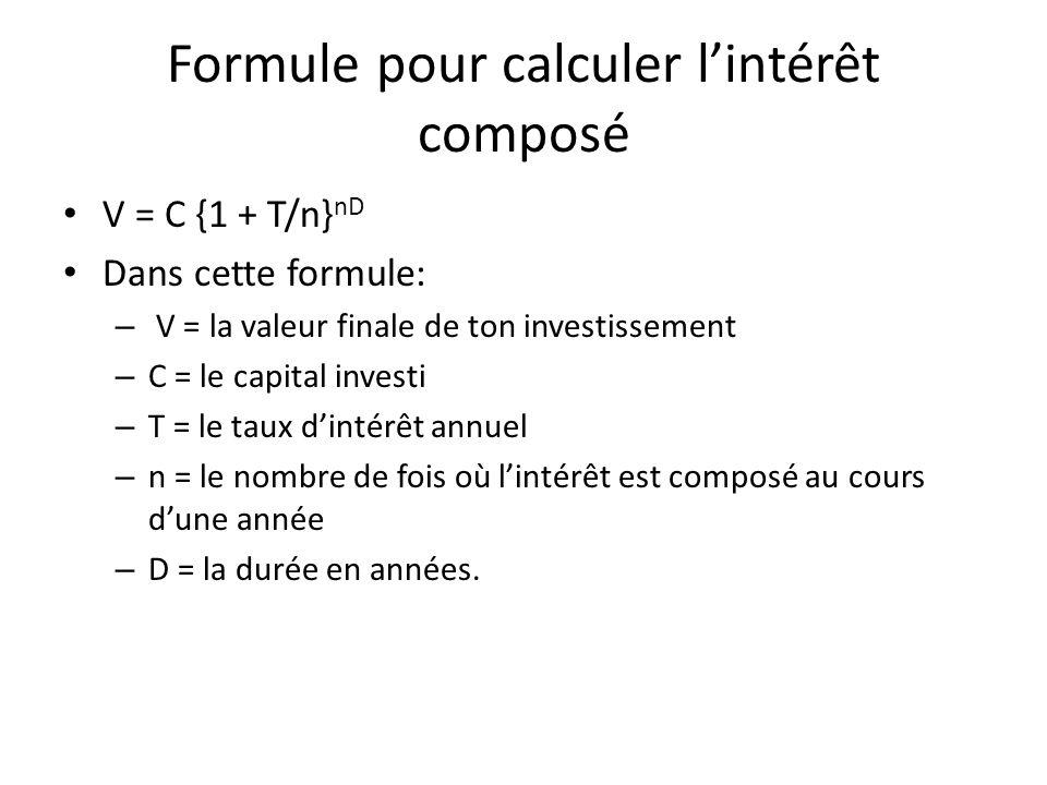 Formule pour calculer lintérêt composé V = C {1 + T/n} nD Dans cette formule: – V = la valeur finale de ton investissement – C = le capital investi –