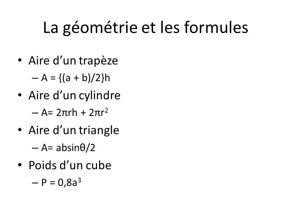 La géométrie et les formules Aire dun trapèze – A = {(a + b)/2}h Aire dun cylindre – A= 2πrh + 2πr 2 Aire dun triangle – A= absinθ/2 Poids dun cube –