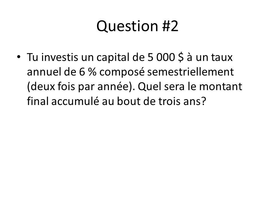 Question #2 Tu investis un capital de 5 000 $ à un taux annuel de 6 % composé semestriellement (deux fois par année). Quel sera le montant final accum