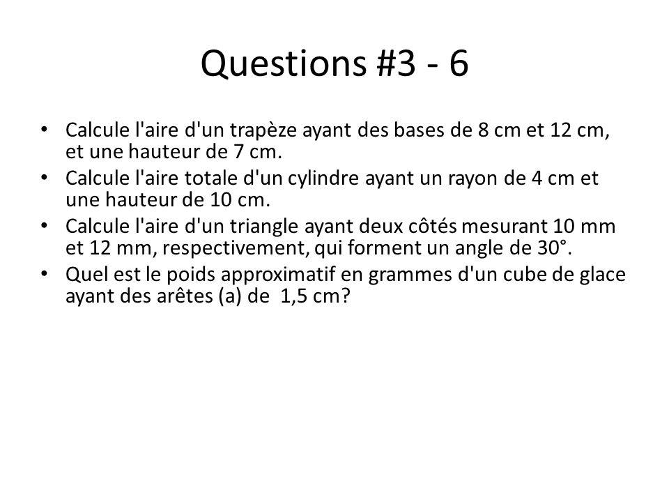 Questions #3 - 6 Calcule l'aire d'un trapèze ayant des bases de 8 cm et 12 cm, et une hauteur de 7 cm. Calcule l'aire totale d'un cylindre ayant un ra