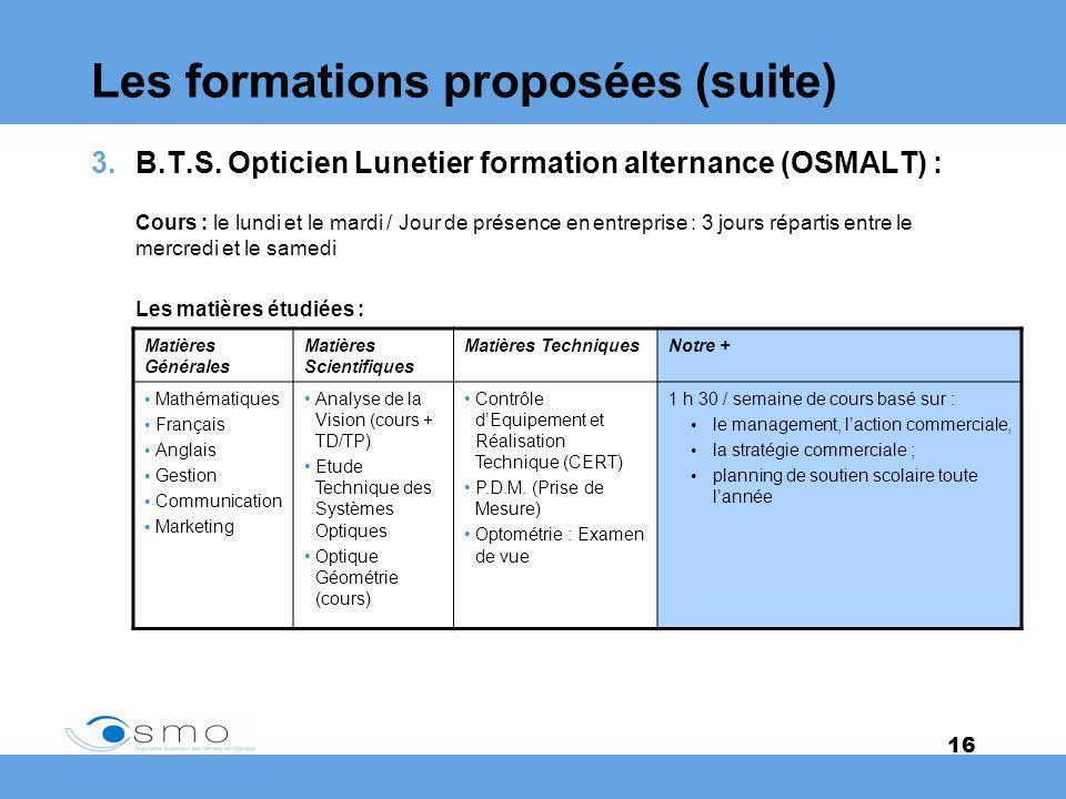 16 Les formations proposées (suite) 3.B.T.S. Opticien Lunetier formation alternance (OSMALT) : Cours : le lundi et le mardi / Jour de présence en entr