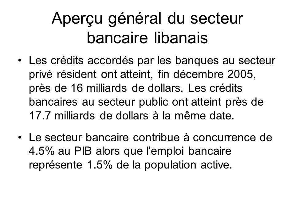 Aperçu général du secteur bancaire libanais Les crédits accordés par les banques au secteur privé résident ont atteint, fin décembre 2005, près de 16 milliards de dollars.