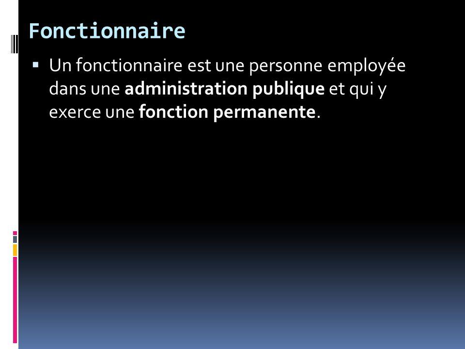 Fonctionnaire Un fonctionnaire est une personne employée dans une administration publique et qui y exerce une fonction permanente.