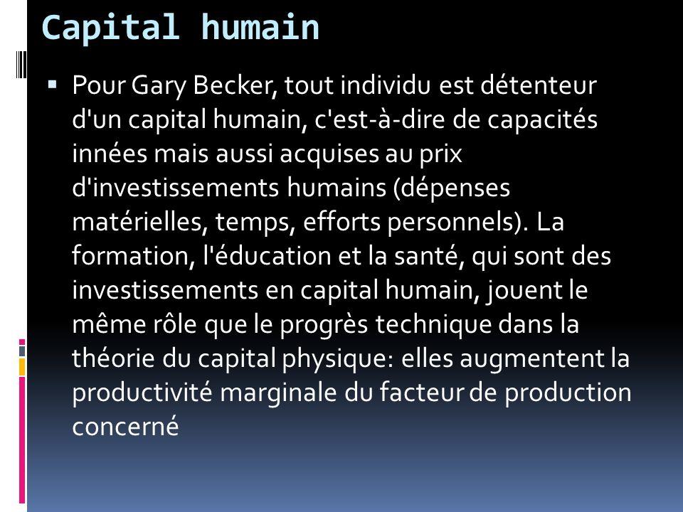 Capital humain Pour Gary Becker, tout individu est détenteur d un capital humain, c est-à-dire de capacités innées mais aussi acquises au prix d investissements humains (dépenses matérielles, temps, efforts personnels).