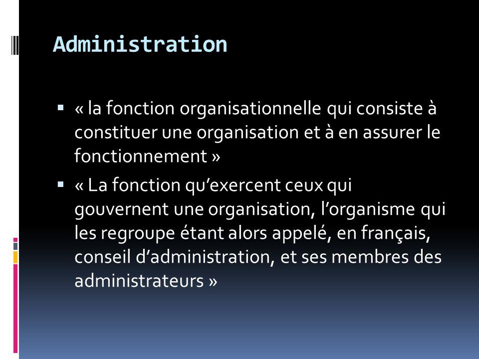 Administration « la fonction organisationnelle qui consiste à constituer une organisation et à en assurer le fonctionnement » « La fonction quexercent ceux qui gouvernent une organisation, lorganisme qui les regroupe étant alors appelé, en français, conseil dadministration, et ses membres des administrateurs »
