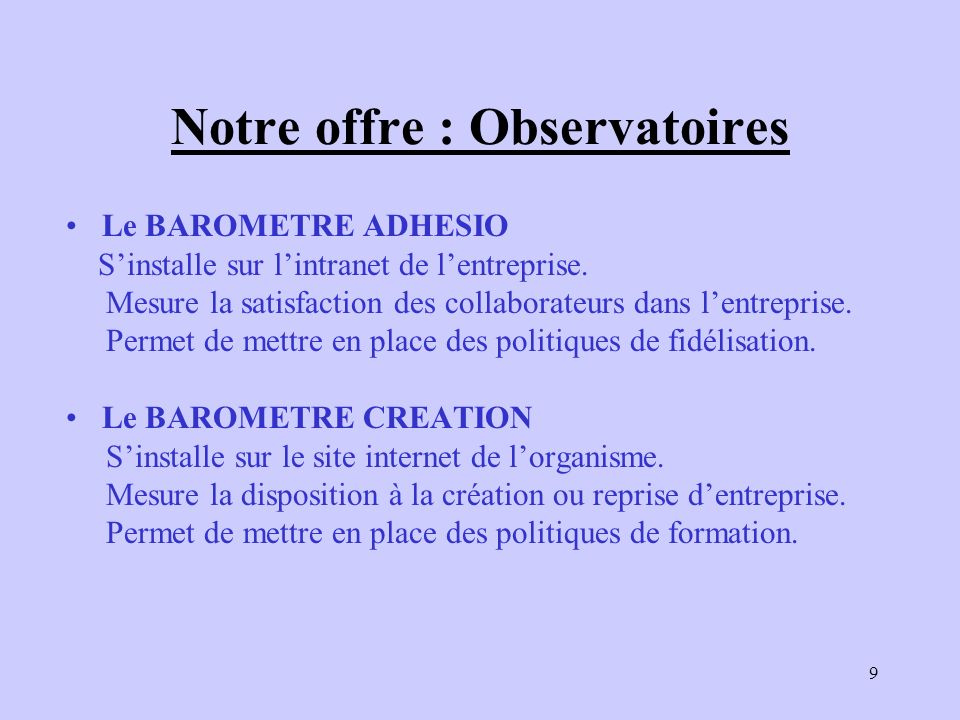 9 Notre offre : Observatoires Le BAROMETRE ADHESIO Sinstalle sur lintranet de lentreprise. Mesure la satisfaction des collaborateurs dans lentreprise.