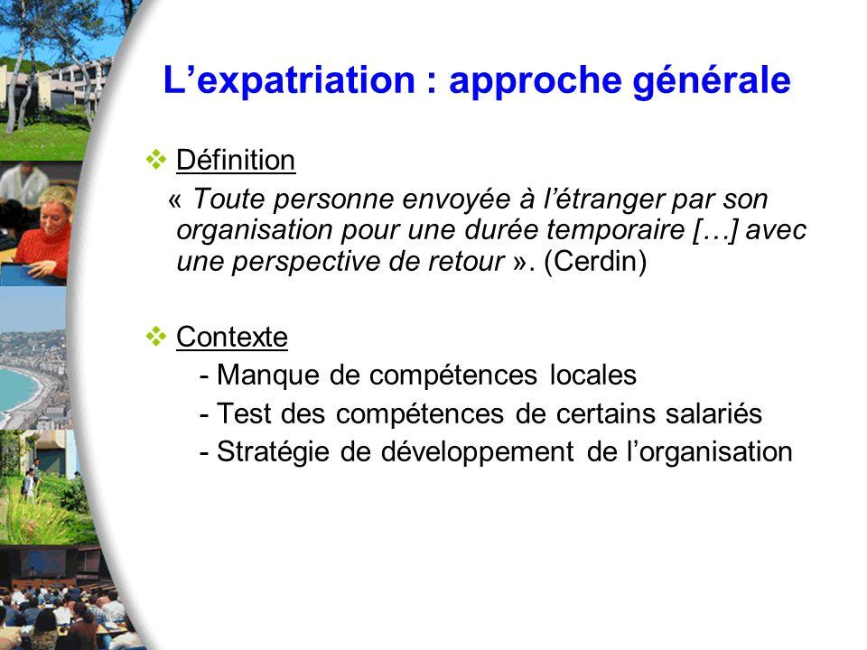 Lexpatriation : approche générale Variables à prendre en compte chez le salarié - Professionnelles (salaire, carrière) - Personnelles (désir de nouvelles expériences) - Familiales (conjoint, enfant) Réticences, Prise de décision complexe