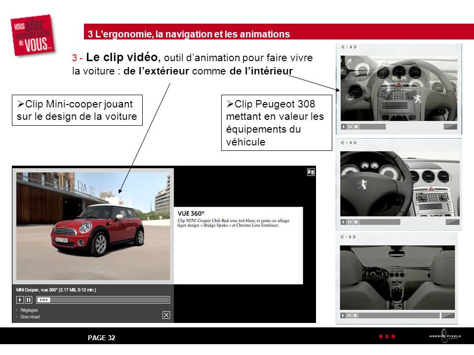PAGE 32 3 - Le clip vidéo, outil danimation pour faire vivre la voiture : de lextérieur comme de lintérieur Clip Mini-cooper jouant sur le design de la voiture Clip Peugeot 308 mettant en valeur les équipements du véhicule 3 Lergonomie, la navigation et les animations
