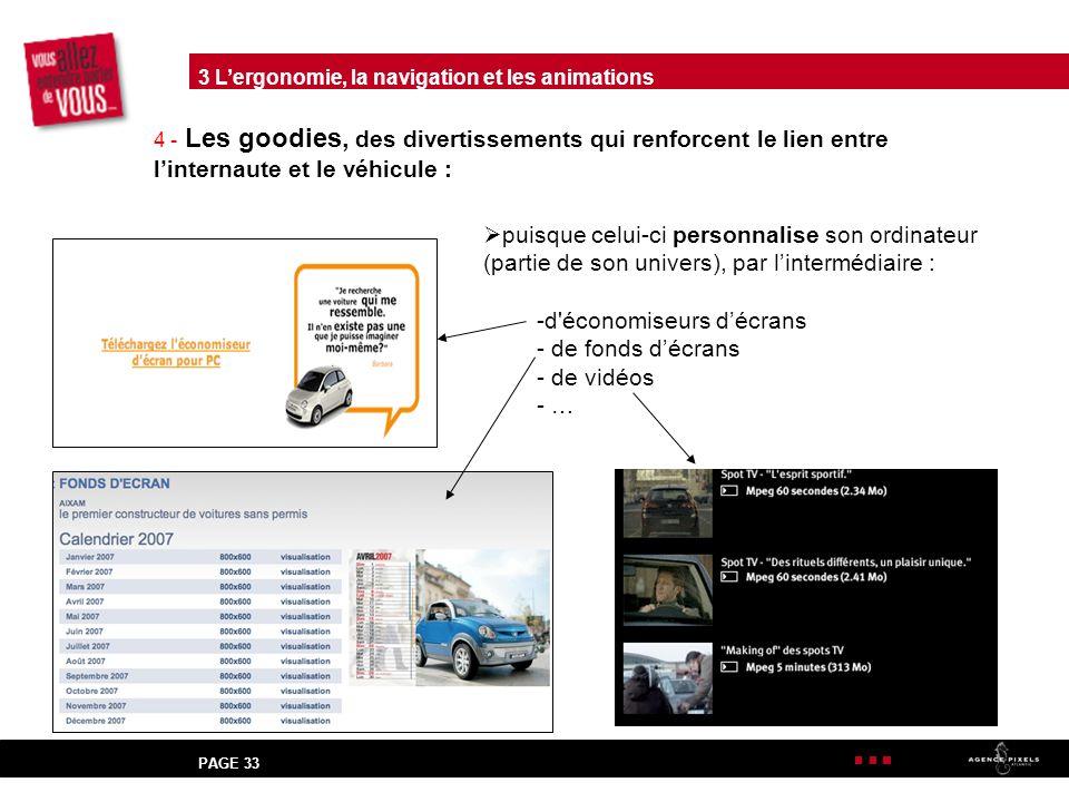PAGE 33 4 - Les goodies, des divertissements qui renforcent le lien entre linternaute et le véhicule : puisque celui-ci personnalise son ordinateur (partie de son univers), par lintermédiaire : -d économiseurs décrans - de fonds décrans - de vidéos - … 3 Lergonomie, la navigation et les animations