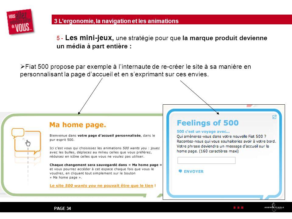 PAGE 34 5 - Les mini-jeux, une stratégie pour que la marque produit devienne un média à part entière : Fiat 500 propose par exemple à linternaute de re-créer le site à sa manière en personnalisant la page daccueil et en sexprimant sur ces envies.