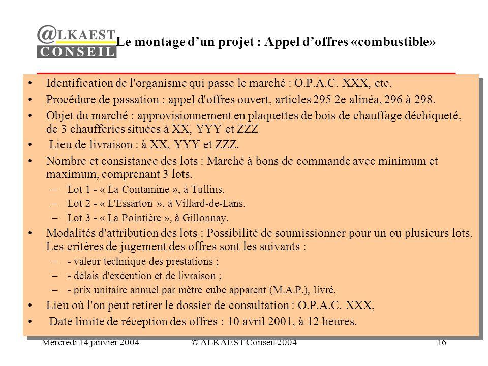 Mercredi 14 janvier 2004© ALKAEST Conseil 200416 Le montage dun projet : Appel doffres «combustible» Identification de l organisme qui passe le marché : O.P.A.C.
